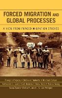 Forced Migration and Global Processes: A View from Forced Migration Studies - Program in Migration and Refugee Studies (Hardback)
