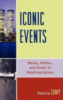 Iconic Events: Media, Politics, and Power in Retelling History (Hardback)
