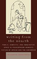 Writing from the Hearth: Public, Domestic, and Imaginative Space in Francophone Women's Fiction of Africa and the Caribbean - After the Empire: The Francophone World & Postcolonial France (Hardback)