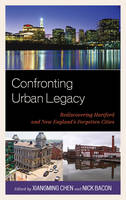Confronting Urban Legacy: Rediscovering Hartford and New England's Forgotten Cities (Hardback)