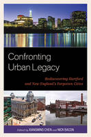 Confronting Urban Legacy: Rediscovering Hartford and New England's Forgotten Cities (Paperback)