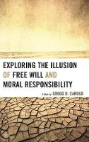 Exploring the Illusion of Free Will and Moral Responsibility (Hardback)