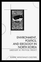 Environment, Politics, and Ideology in North Korea: Landscape as Political Project (Hardback)