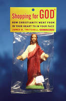 Shopping for God: How Christianity Went from In Your Heart to In Your Face (Hardback)