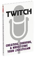 Twitch: Creating, Growing, & Monetizing Your Livestream (Paperback)