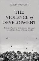 The Violence of Development: Resource Depletion, Environmental Crises and Human Rights Abuses in Central America (Hardback)