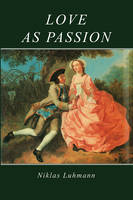 Love as Passion: The Codification of Intimacy (Hardback)