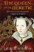 The Queen and the Heretic: How two women changed the religion of England (Hardback)