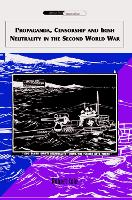 Propaganda, Censorship and Irish Neutrality in the Second World War - International Communications (Hardback)
