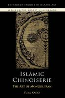 Islamic Chinoiserie: The Art of Mongol Iran - Edinburgh Studies in Islamic Art (Hardback)
