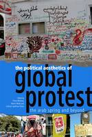 The Political Aesthetics of Global Protest: The Arab Spring and Beyond (Hardback)