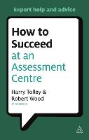 How to Succeed at an Assessment Centre: Essential Preparation for Psychometric Tests Group and Role-play Exercises Panel Interviews and Presentations - Testing Series (Paperback)