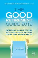 The Good Retirement Guide 2019: Everything You Need to Know About Health, Property, Investment, Leisure, Work, Pensions and Tax (Hardback)