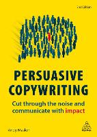 Persuasive Copywriting: Cut Through the Noise and Communicate With Impact (Hardback)