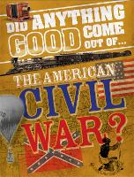 Did Anything Good Come Out of... the American Civil War? - Did Anything Good Come Out Of (Hardback)