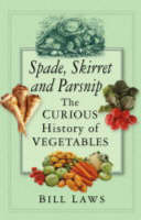 Spade, Skirret and Parsnip: The Curious History of Vegetables (Hardback)