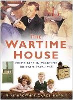The Wartime House: Home Life in Wartime Britain 1939-1945 (Paperback)