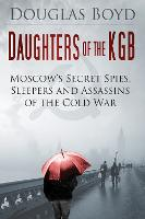 Daughters of the KGB: Moscow's Secret Spies, Sleepers and Assassins of the Cold War (Hardback)