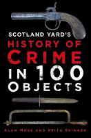 Scotland Yard's History of Crime in 100 Objects (Hardback)