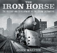 The Iron Horse: The History and Development of the Steam Locomotive (Hardback)