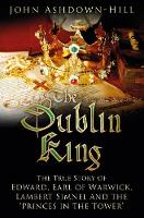 The Dublin King: The True Story of Edward, Earl of Warwick, Lambert Simnel and the 'Princes in the Tower' (Paperback)