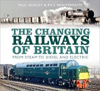 The Changing Railways of Britain: From Steam to Diesel and Electric (Hardback)