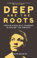 Deep Are the Roots: Trailblazers Who Changed Black British Theatre (Hardback)