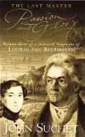 The Last Master: Passion And Glory: Volume Three of a Fictional Biography of Ludwig van Beethoven - Last Master (Paperback)