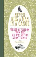Never Kiss a Man in a Canoe: Words of Wisdom from the Golden Age of Agony Aunts (Hardback)