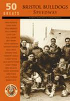 Bristol Bulldogs Speedway: 50 Greats (Paperback)