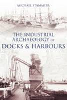 The Industrial Archaeology of Docks and Harbours (Paperback)