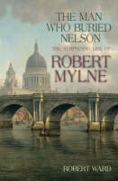 The Man Who Buried Nelson: The Surprising Life of Robert Mylne (Paperback)