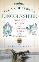 The A-Z of Curious Lincolnshire: Strange Stories of Mysteries, Crimes and Eccentrics (Paperback)