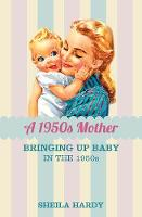 A 1950s Mother: Bringing up Baby in the 1950s (Hardback)