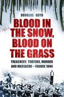 Blood in the Snow, Blood on the Grass: Treachery, Torture, Murder and Massacre - France 1944 (Hardback)
