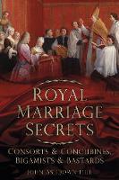 Royal Marriage Secrets: Consorts & Concubines, Bigamists & Bastards (Paperback)