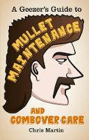 A Geezer's Guide to Mullet Maintenance and Combover Care (Hardback)