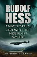 Rudolf Hess: A New Technical Analysis of the Hess Flight, May 1941 (Hardback)