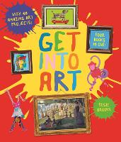 Get Into Art: Discover Great Art and Create Your Own - Get Into Art (Hardback)