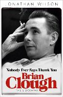 Brian Clough: Nobody Ever Says Thank You: The Biography (Paperback)