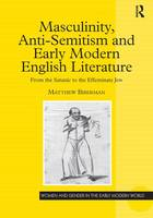 Masculinity, Anti-Semitism and Early Modern English Literature: From the Satanic to the Effeminate Jew - Women and Gender in the Early Modern World (Hardback)