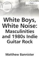 White Boys, White Noise: Masculinities and 1980s Indie Guitar Rock - Ashgate Popular and Folk Music Series (Paperback)