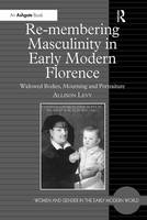 Re-membering Masculinity in Early Modern Florence: Widowed Bodies, Mourning and Portraiture - Women and Gender in the Early Modern World (Hardback)