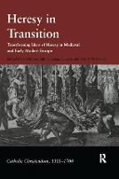 Heresy in Transition: Transforming Ideas of Heresy in Medieval and Early Modern Europe - Catholic Christendom, 1300-1700 (Hardback)