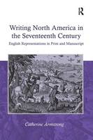 Writing North America in the Seventeenth Century: English Representations in Print and Manuscript (Hardback)