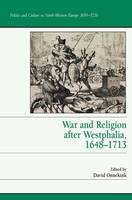 War and Religion after Westphalia, 1648-1713 - Politics and Culture in Europe, 1650-1750 (Hardback)