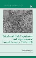 British and Irish Experiences and Impressions of Central Europe, c.1560-1688 - Politics and Culture in Europe, 1650-1750 (Hardback)
