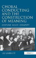 Choral Conducting and the Construction of Meaning: Gesture, Voice, Identity (Hardback)