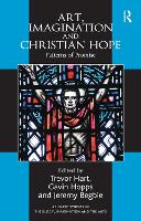 Art, Imagination and Christian Hope: Patterns of Promise - Routledge Studies in Theology, Imagination and the Arts (Hardback)