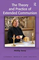 The Theory and Practice of Extended Communion - Liturgy, Worship and Society Series (Hardback)
